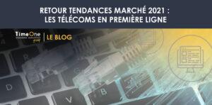 Retour tendances marché 2021 : les télécoms en première ligne